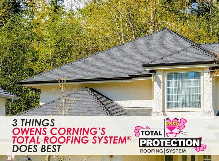 3 Things Owens Corning's Total Roofing System® Does Best