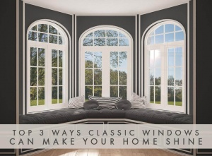 Top 3 Ways Classic Windows Can Make Your Home Shine
