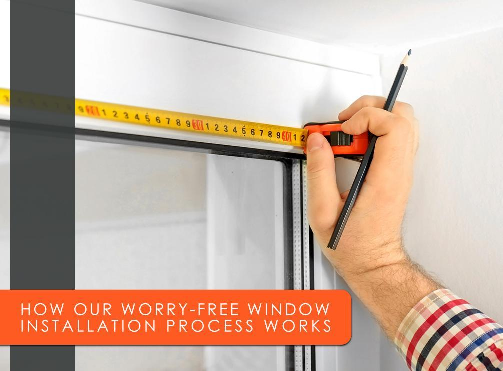 How Our Worry-Free Window Installation Process Works