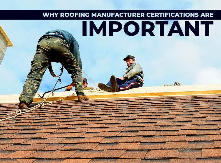 Why Roofing Manufacturer Certifications Are Important